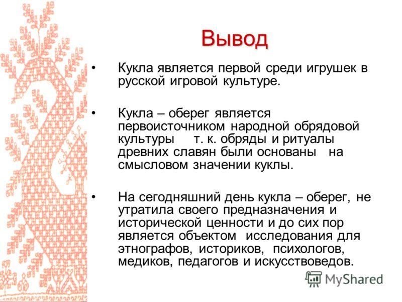 Вывод Кукла является первой среди игрушек в русской игровой культуре. Кукла – оберег является первоисточником народной обрядовой культуры т. к. обряды и ритуалы древних славян были основаны на смысловом значении куклы. На сегодняшний день кукла – обе