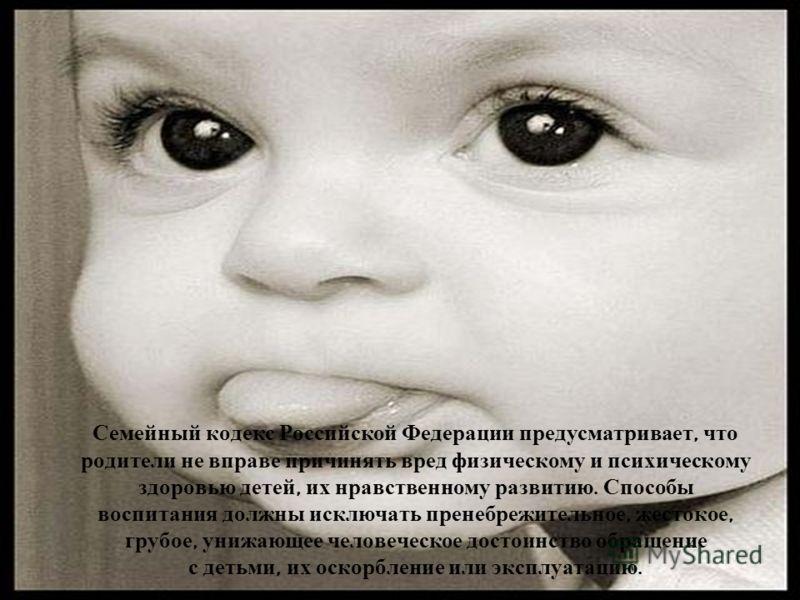 Семейный кодекс Российской Федерации предусматривает, что родители не вправе причинять вред физическому и психическому здоровью детей, их нравственному развитию. Способы воспитания должны исключать пренебрежительное, жестокое, грубое, унижающее челов