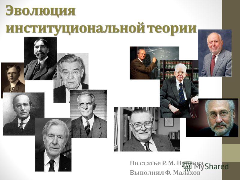 По статье Р. М. Нуреева Выполнил Ф. Малахов Эволюция институциональной теории