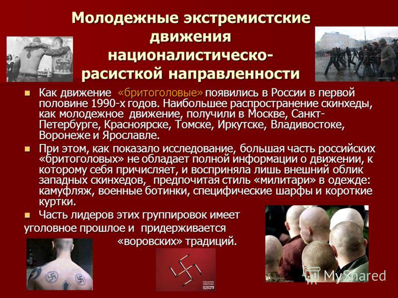 Молодежные экстремистские движения националистическо- расисткой направленности Как движение «бритоголовые» появились в России в первой половине 1990-х годов. Наибольшее распространение скинхеды, как молодежное движение, получили в Москве, Санкт- Пете