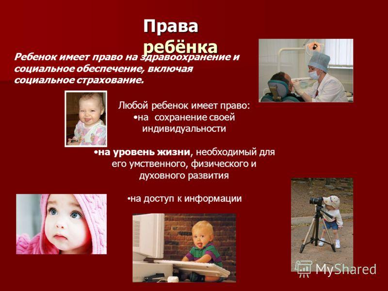 Права ребёнка Ребенок имеет право на здравоохранение и социальное обеспечение, включая социальное страхование. Любой ребенок имеет право: на сохранение своей индивидуальности на уровень жизни, необходимый для его умственного, физического и духовного