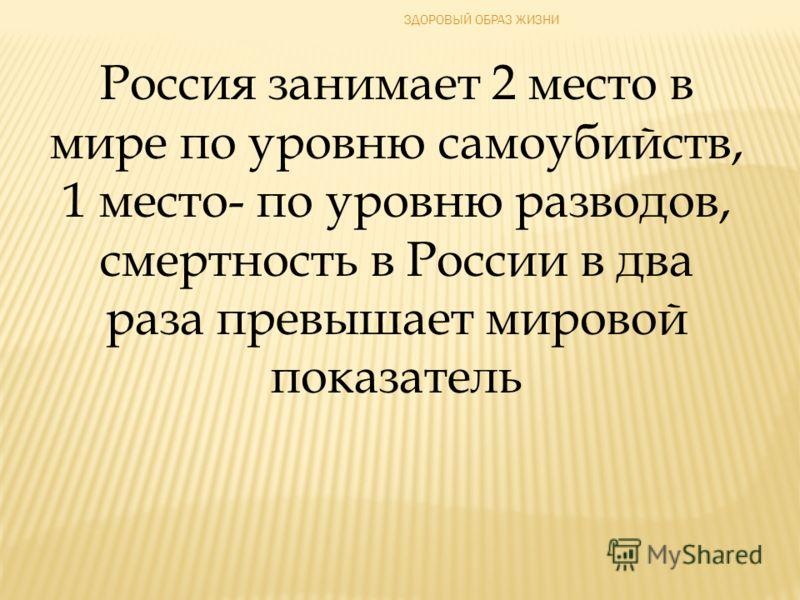 ЗДОРОВЫЙ ОБРАЗ ЖИЗНИ Россия занимает 2 место в мире по уровню самоубийств, 1 место- по уровню разводов, смертность в России в два раза превышает мировой показатель