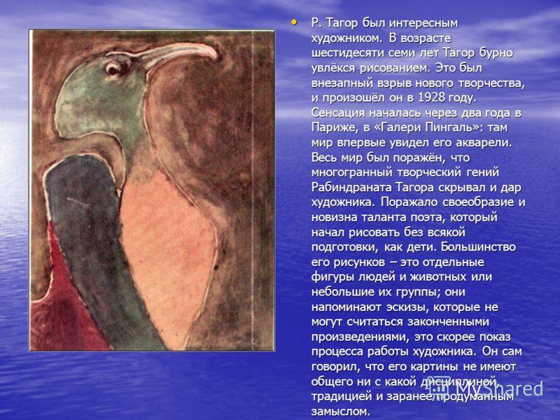 Р. Тагор был интересным художником. В возрасте шестидесяти семи лет Тагор бурно увлёкся рисованием. Это был внезапный взрыв нового творчества, и произошёл он в 1928 году. Сенсация началась через два года в Париже, в «Галери Пингаль»: там мир впервые