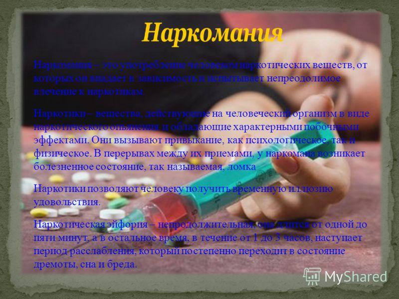 Наркомания – это употребление человеком наркотических веществ, от которых он впадает в зависимость и испытывает непреодолимое влечение к наркотикам. Наркотики – вещества, действующие на человеческий организм в виде наркотического опьянения и обладающ
