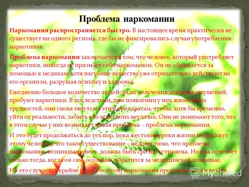 Наркомания распространяется быстро. В настоящее время практически не существует ни одного региона, где бы не фиксировались случаи употребления наркотиков. Проблема наркомании заключается в том, что человек, который употребляет наркотики, никогда не п