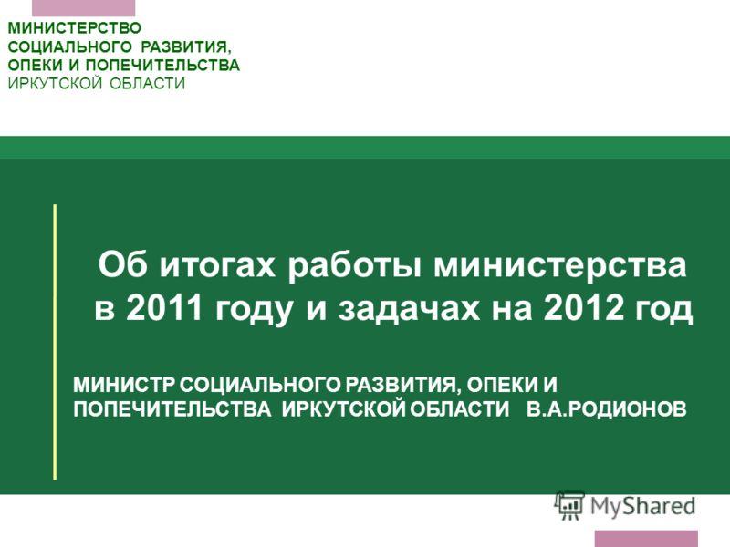 Об итогах работы министерства в 2011 году и задачах на 2012 год МИНИСТР СОЦИАЛЬНОГО РАЗВИТИЯ, ОПЕКИ И ПОПЕЧИТЕЛЬСТВА ИРКУТСКОЙ ОБЛАСТИ В.А.РОДИОНОВ МИНИСТЕРСТВО СОЦИАЛЬНОГО РАЗВИТИЯ, ОПЕКИ И ПОПЕЧИТЕЛЬСТВА ИРКУТСКОЙ ОБЛАСТИ