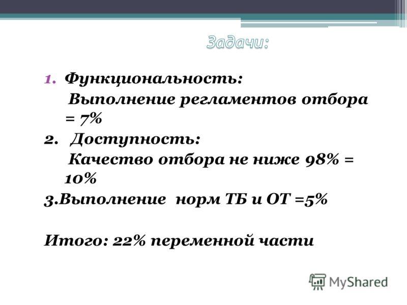 1.Функциональность: Выполнение регламентов отбора = 7% 2. Доступность: Качество отбора не ниже 98% = 10% 3.Выполнение норм ТБ и ОТ =5% Итого: 22% переменной части