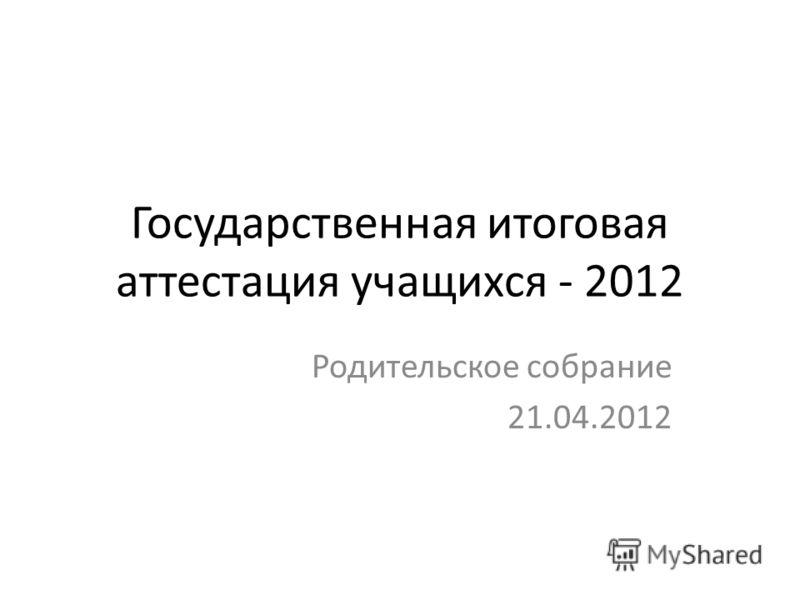 Государственная итоговая аттестация учащихся - 2012 Родительское собрание 21.04.2012