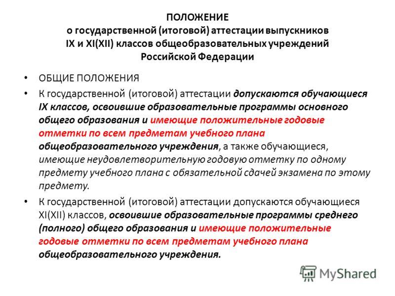 ПОЛОЖЕНИЕ о государственной (итоговой) аттестации выпускников IX и XI(XII) классов общеобразовательных учреждений Российской Федерации ОБЩИЕ ПОЛОЖЕНИЯ К государственной (итоговой) аттестации допускаются обучающиеся IX классов, освоившие образовательн