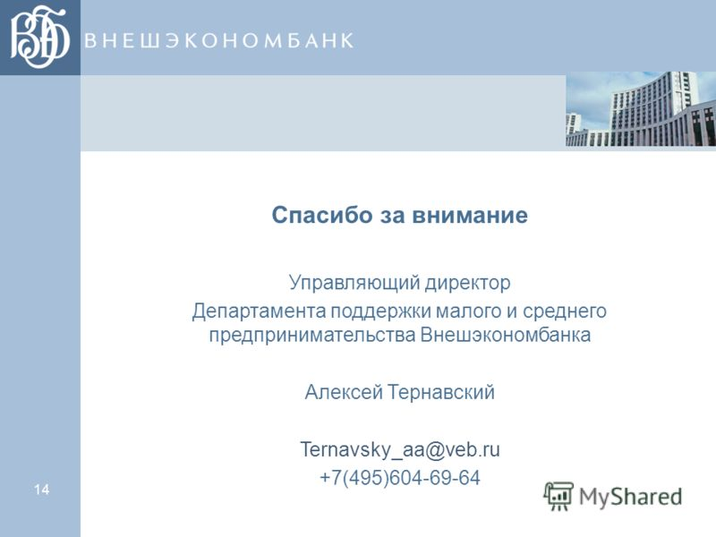 14 Спасибо за внимание Управляющий директор Департамента поддержки малого и среднего предпринимательства Внешэкономбанка Алексей Тернавский Ternavsky_aa@veb.ru +7(495)604-69-64
