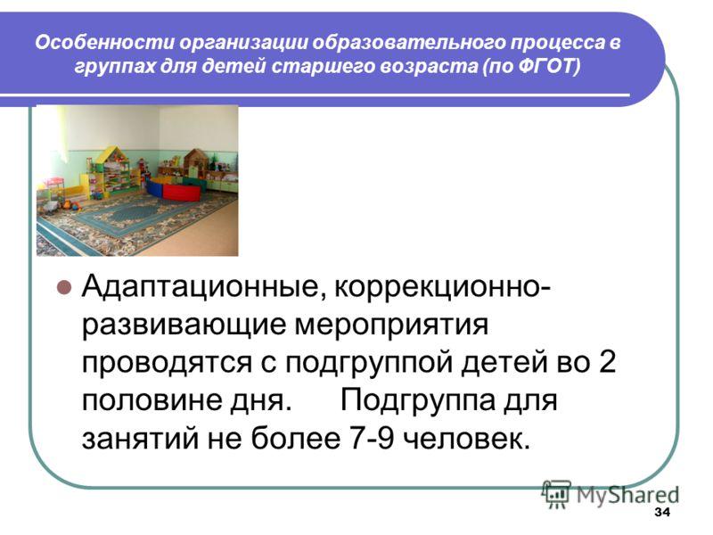 34 Особенности организации образовательного процесса в группах для детей старшего возраста (по ФГОТ) Адаптационные, коррекционно- развивающие мероприятия проводятся с подгруппой детей во 2 половине дня. Подгруппа для занятий не более 7-9 человек.