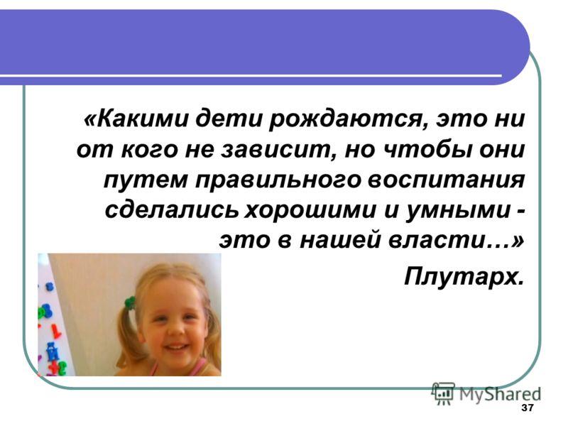 37 «Какими дети рождаются, это ни от кого не зависит, но чтобы они путем правильного воспитания сделались хорошими и умными - это в нашей власти…» Плутарх.