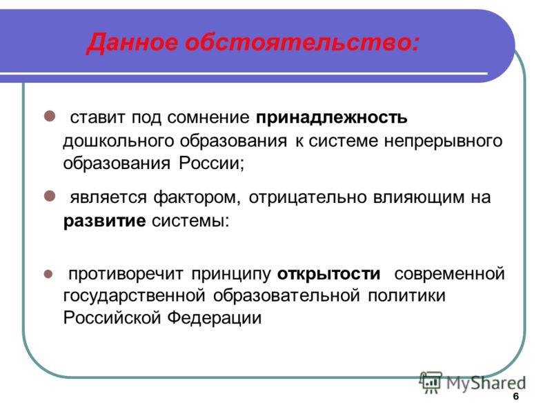 6 Данное обстоятельство: ставит под сомнение принадлежность дошкольного образования к системе непрерывного образования России; является фактором, отрицательно влияющим на развитие системы: противоречит принципу открытости современной государственной