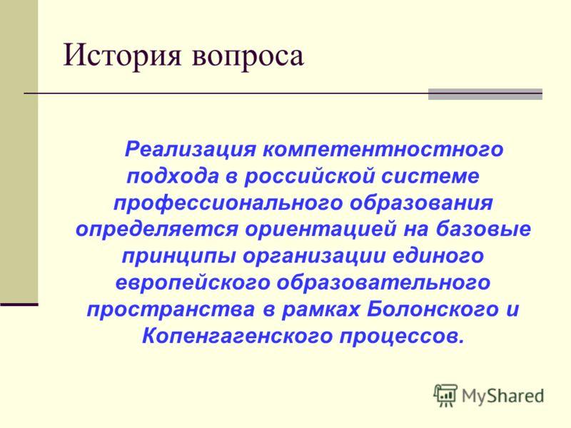 История вопроса Реализация компетентностного подхода в российской системе профессионального образования определяется ориентацией на базовые принципы организации единого европейского образовательного пространства в рамках Болонского и Копенгагенского