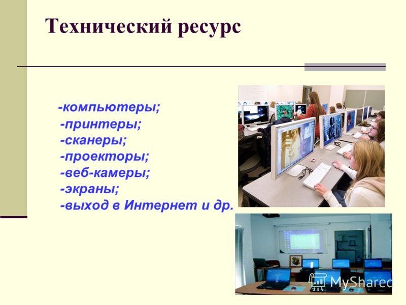Технический ресурс -компьютеры; -принтеры; -сканеры; -проекторы; -веб-камеры; -экраны; -выход в Интернет и др.