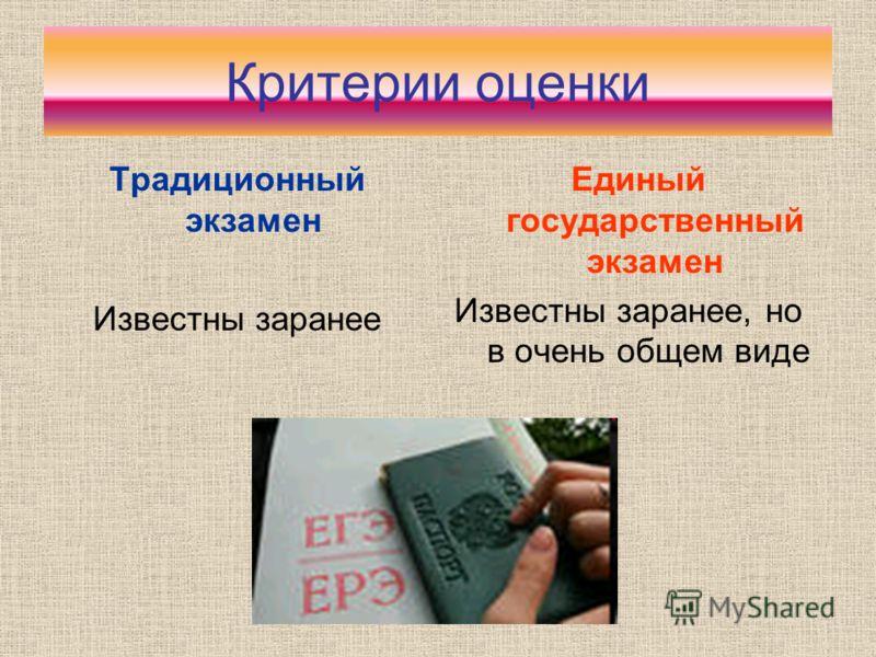 Критерии оценки Традиционный экзамен Известны заранее Единый государственный экзамен Известны заранее, но в очень общем виде