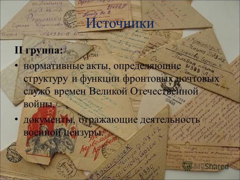Источники II группа: нормативные акты, определяющие структуру и функции фронтовых почтовых служб времен Великой Отечественной войны, документы, отражающие деятельность военной цензуры.