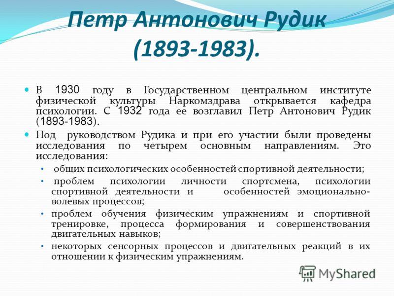Петр Антонович Рудик (1893-1983). В 1930 году в Государственном центральном институте физической культуры Наркомздрава открывается кафедра психологии. С 1932 года ее возглавил Петр Антонович Рудик ( 1893-1983 ). Под руководством Рудика и при его учас