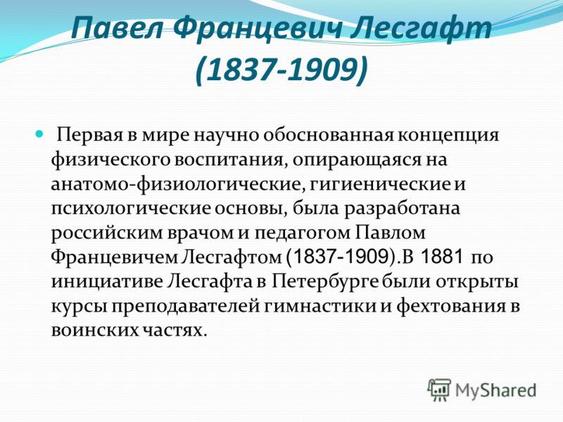 Павел Францевич Лесгафт (1837-1909) Первая в мире научно обоснованная концепция физического воспитания, опирающаяся на анатомо-физиологические, гигиенические и психологические основы, была разработана российским врачом и педагогом Павлом Францевичем