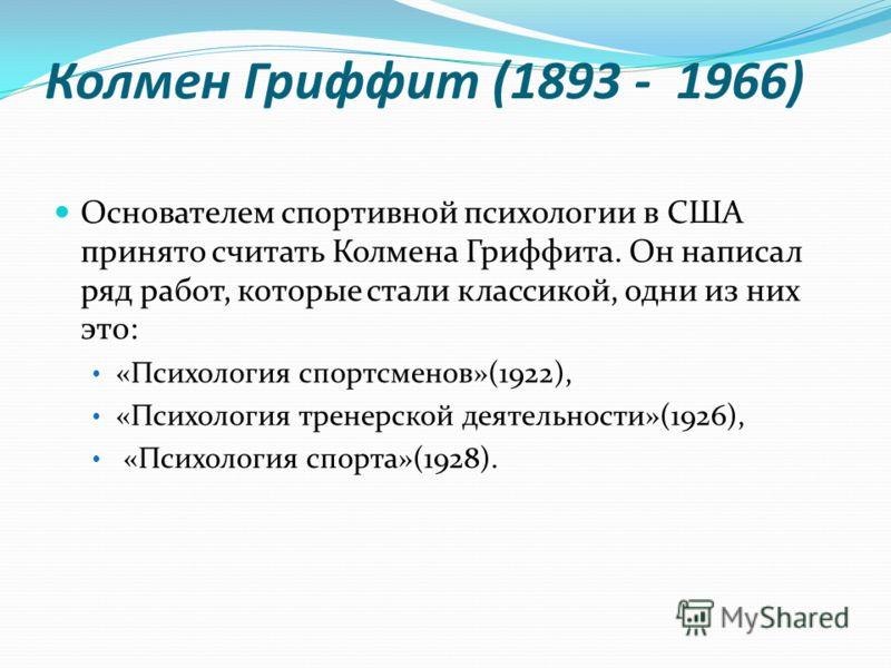 Колмен Гриффит (1893 - 1966) Основателем спортивной психологии в США принято считать Колмена Гриффита. Он написал ряд работ, которые стали классикой, одни из них это: «Психология спортсменов»(1922), «Психология тренерской деятельности»(1926), «Психол
