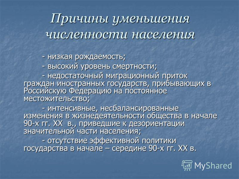 Причины уменьшения численности населения - низкая рождаемость; - низкая рождаемость; - высокий уровень смертности; - высокий уровень смертности; - недостаточный миграционный приток граждан иностранных государств, прибывающих в Российскую Федерацию на