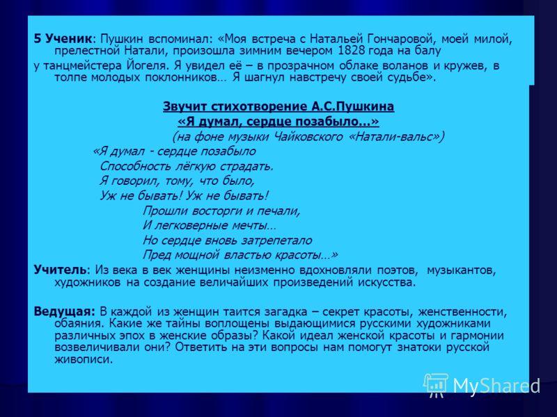 Шедевры искусства 5 Ученик: Пушкин вспоминал: «Моя встреча с Натальей Гончаровой, моей милой, прелестной Натали, произошла зимним вечером 1828 года на балу у танцмейстера Йогеля. Я увидел её – в прозрачном облаке воланов и кружев, в толпе молодых пок