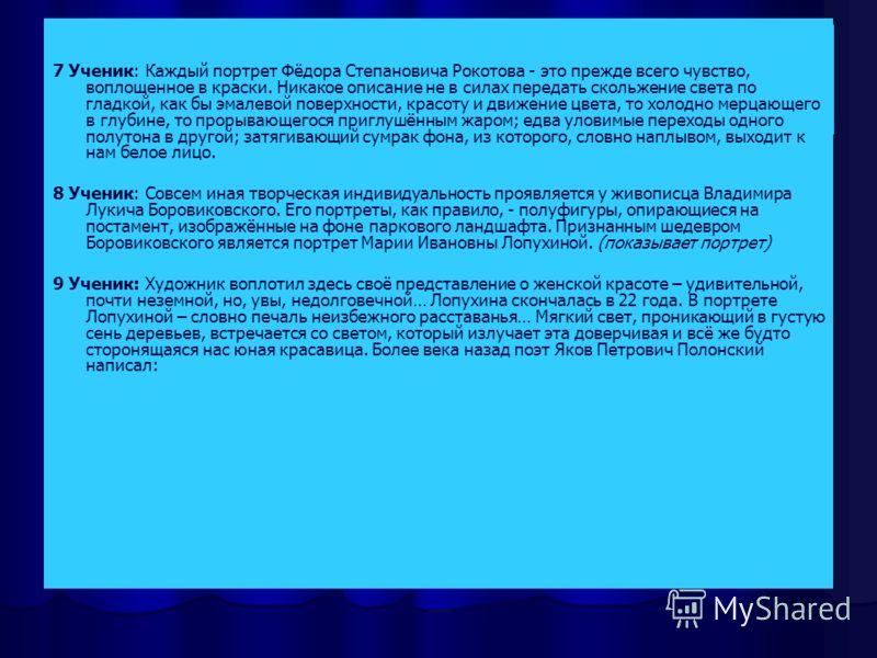 Шедевры искусства 7 Ученик: Каждый портрет Фёдора Степановича Рокотова - это прежде всего чувство, воплощенное в краски. Никакое описание не в силах передать скольжение света по гладкой, как бы эмалевой поверхности, красоту и движение цвета, то холод