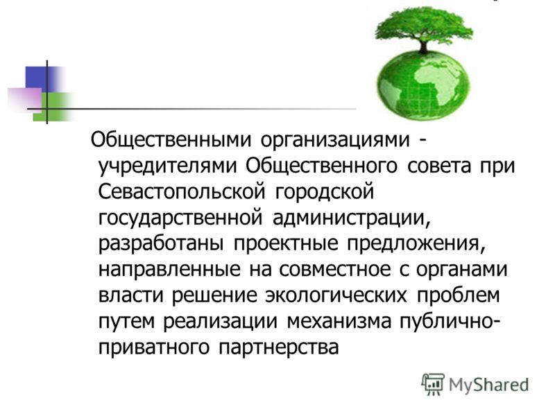 Общественными организациями - учредителями Общественного совета при Севастопольской городской государственной администрации, разработаны проектные предложения, направленные на совместное с органами власти решение экологических проблем путем реализаци