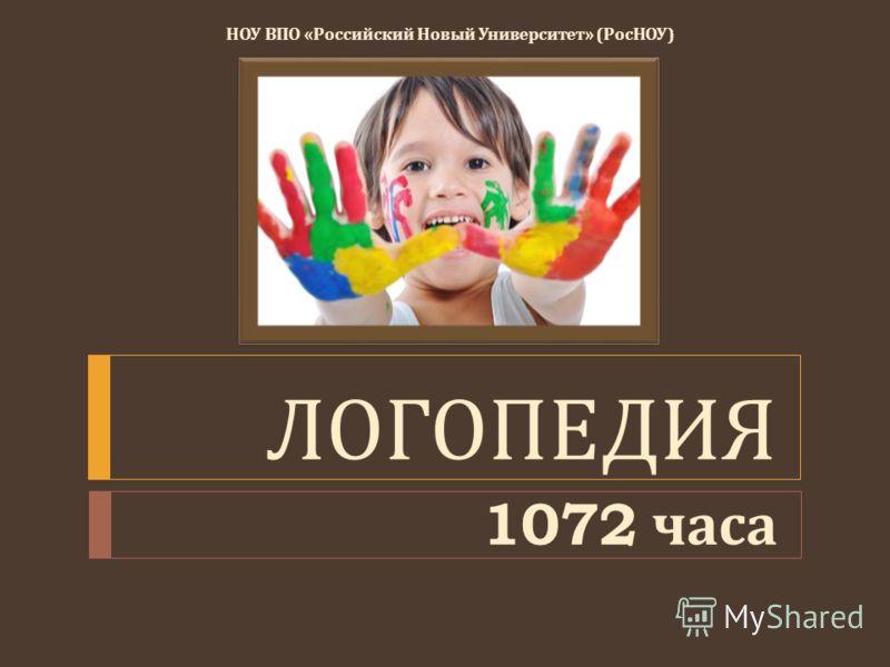 НОУ ВПО « Российский Новый Университет » ( РосНОУ ) ЛОГОПЕДИЯ 1072 часа