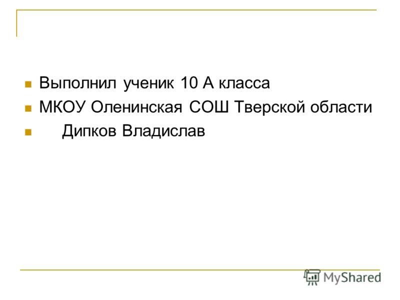 Выполнил ученик 10 А класса МКОУ Оленинская СОШ Тверской области Дипков Владислав