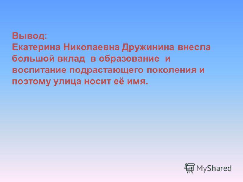 Вывод: Екатерина Николаевна Дружинина внесла большой вклад в образование и воспитание подрастающего поколения и поэтому улица носит её имя.