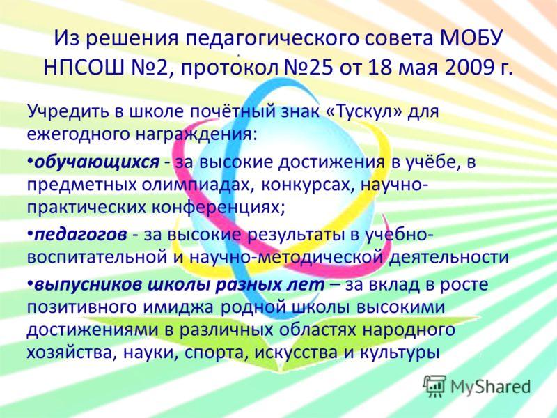 Из решения педагогического совета МОБУ НПСОШ 2, протокол 25 от 18 мая 2009 г. Учредить в школе почётный знак «Тускул» для ежегодного награждения: обучающихся - за высокие достижения в учёбе, в предметных олимпиадах, конкурсах, научно- практических ко