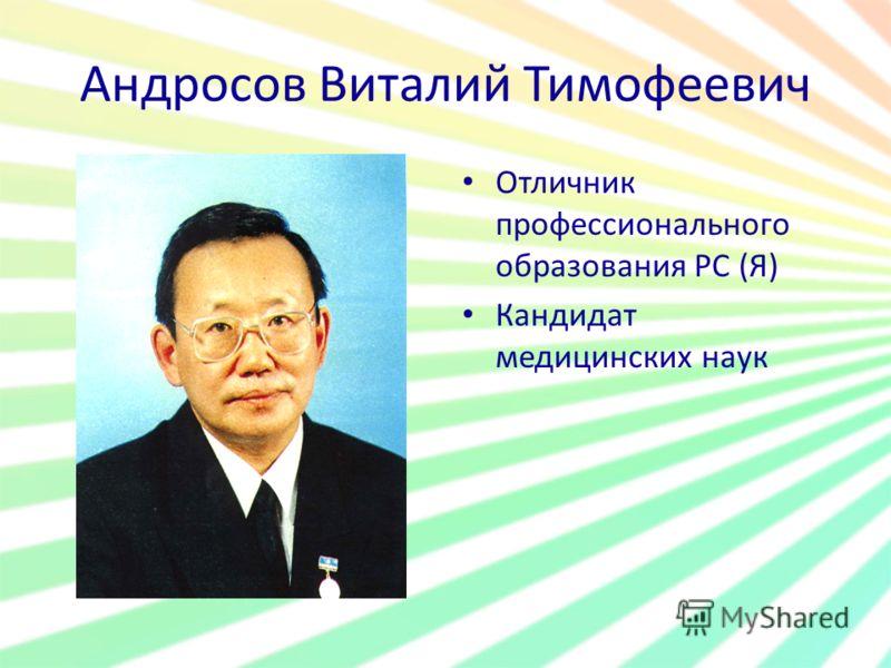 Андросов Виталий Тимофеевич Отличник профессионального образования РС (Я) Кандидат медицинских наук