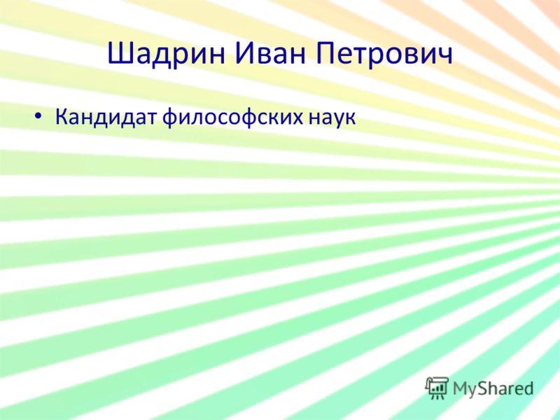 Шадрин Иван Петрович Кандидат философских наук