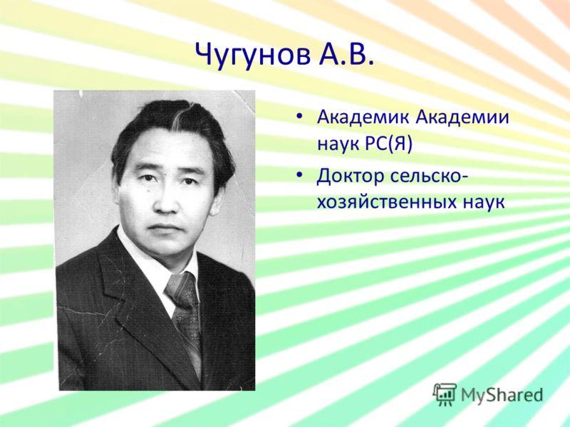 Чугунов А.В. Академик Академии наук РС(Я) Доктор сельско- хозяйственных наук