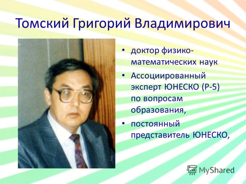 Томский Григорий Владимирович доктор физико- математических наук Ассоциированный эксперт ЮНЕСКО (Р-5) по вопросам образования, постоянный представитель ЮНЕСКО,