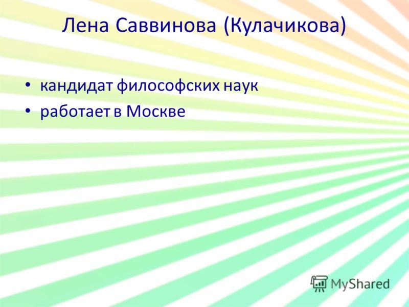 Лена Саввинова (Кулачикова) кандидат философских наук работает в Москве