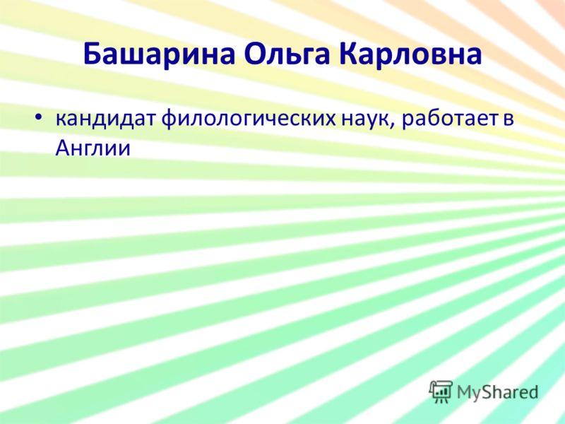 Башарина Ольга Карловна кандидат филологических наук, работает в Англии