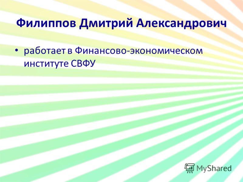 Филиппов Дмитрий Александрович работает в Финансово-экономическом институте СВФУ