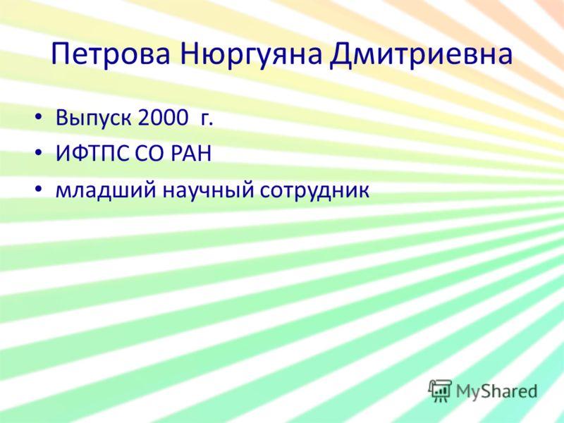 Петрова Нюргуяна Дмитриевна Выпуск 2000 г. ИФТПС СО РАН младший научный сотрудник
