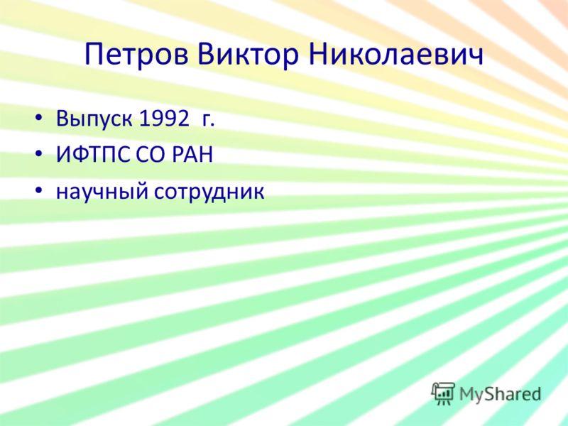 Петров Виктор Николаевич Выпуск 1992 г. ИФТПС СО РАН научный сотрудник