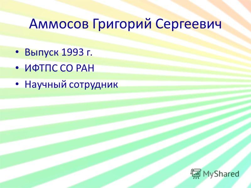 Аммосов Григорий Сергеевич Выпуск 1993 г. ИФТПС СО РАН Научный сотрудник