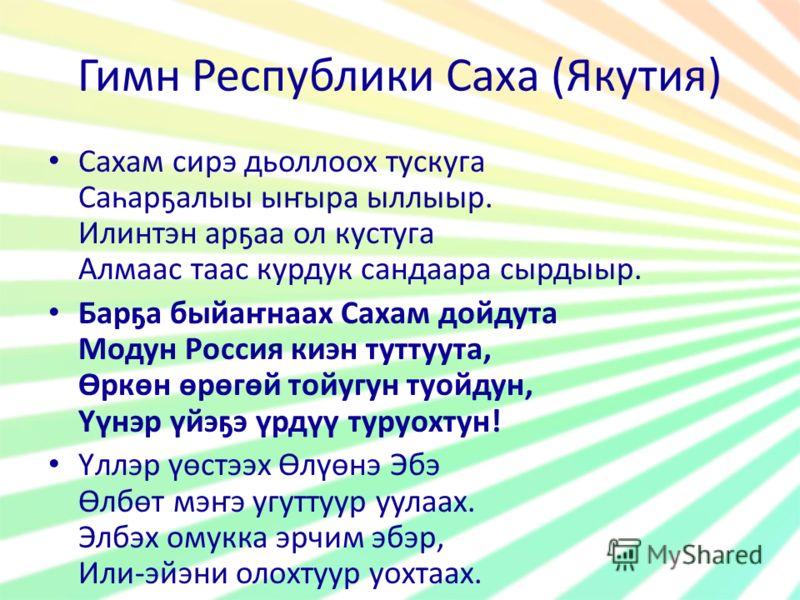 Гимн Республики Саха (Якутия) Сахам сирэ дьоллоох тускуга Саһарҕалыы ыҥыра ыллыыр. Илинтэн арҕаа ол кустуга Алмаас таас курдук сандаара сырдыыр. Барҕа быйаҥнаах Сахам дойдута Модун Россия киэн туттуута, Өркөн өрөгөй тойугун туойдун, Үүнэр үйэҕэ үрдүү