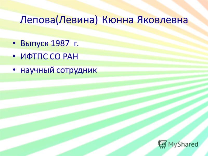 Лепова(Левина) Кюнна Яковлевна Выпуск 1987 г. ИФТПС СО РАН научный сотрудник