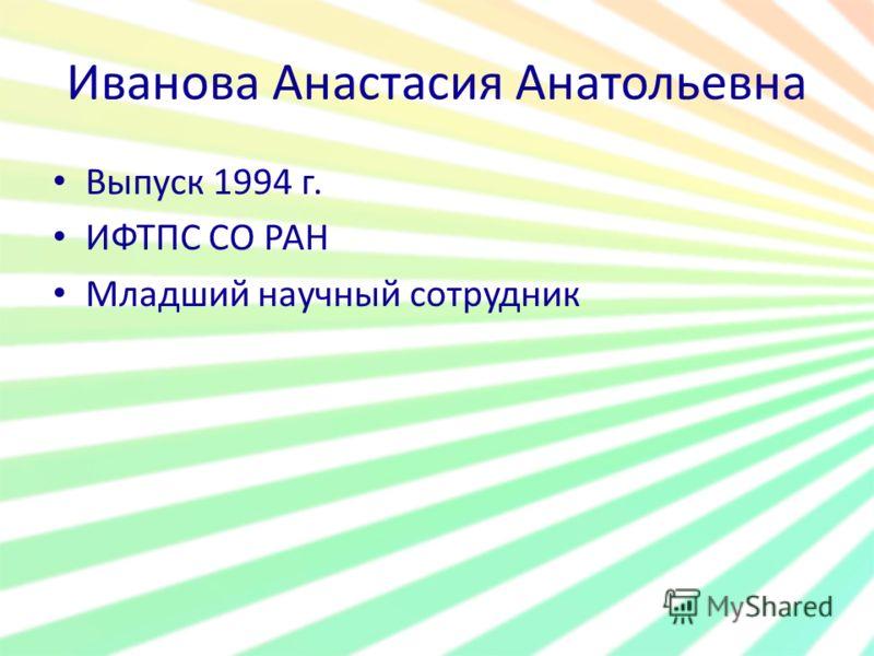 Иванова Анастасия Анатольевна Выпуск 1994 г. ИФТПС СО РАН Младший научный сотрудник