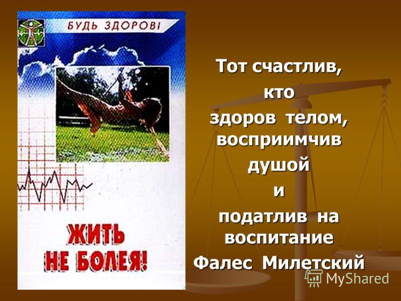 Тот счастлив, кто здоров телом, восприимчив душойи податлив на воспитание Фалес Милетский