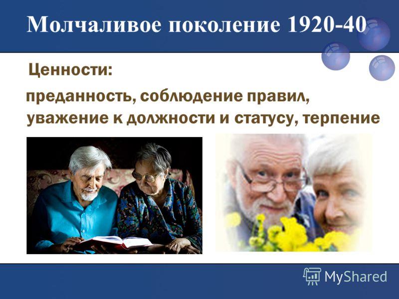 Молчаливое поколение 1920-40 Ценности: преданность, соблюдение правил, уважение к должности и статусу, терпение