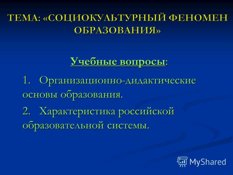 Учебные вопросы: 1. Организационно-дидактические основы образования. 2. Характеристика российской образовательной системы.