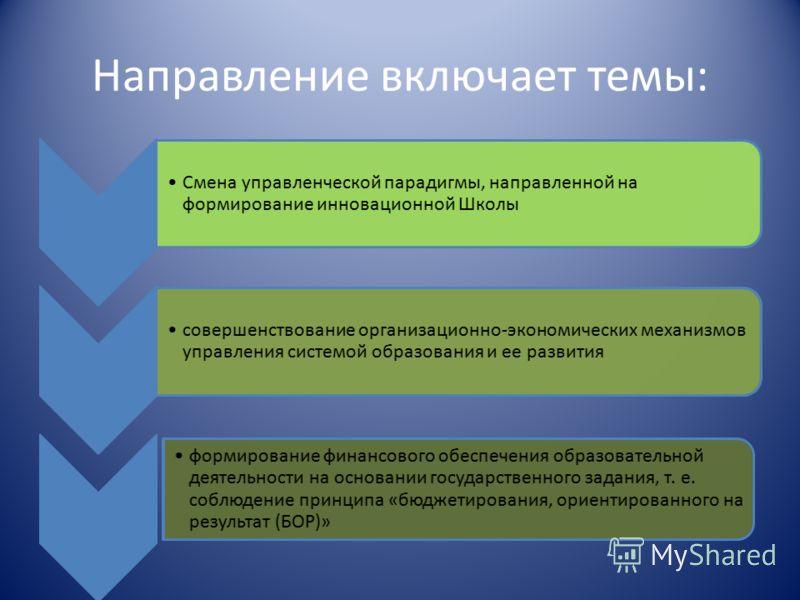 Направление включает темы: Смена управленческой парадигмы, направленной на формирование инновационной Школы совершенствование организационно-экономических механизмов управления системой образования и ее развития формирование финансового обеспечения о