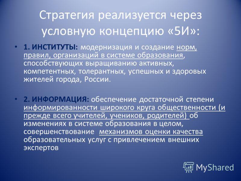 Стратегия реализуется через условную концепцию «5И»: 1. ИНСТИТУТЫ: модернизация и создание норм, правил, организаций в системе образования, способствующих выращиванию активных, компетентных, толерантных, успешных и здоровых жителей города, России. 2.